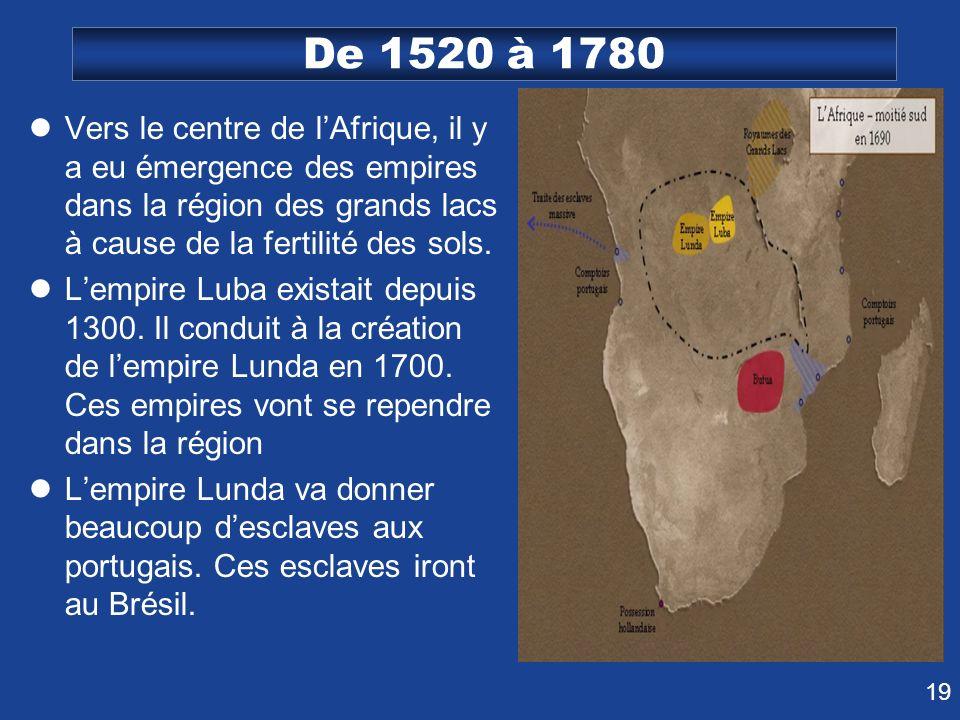 19 De 1520 à 1780 Vers le centre de lAfrique, il y a eu émergence des empires dans la région des grands lacs à cause de la fertilité des sols. Lempire
