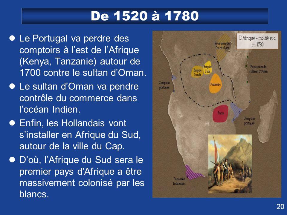 20 De 1520 à 1780 Le Portugal va perdre des comptoirs à lest de lAfrique (Kenya, Tanzanie) autour de 1700 contre le sultan dOman. Le sultan dOman va p