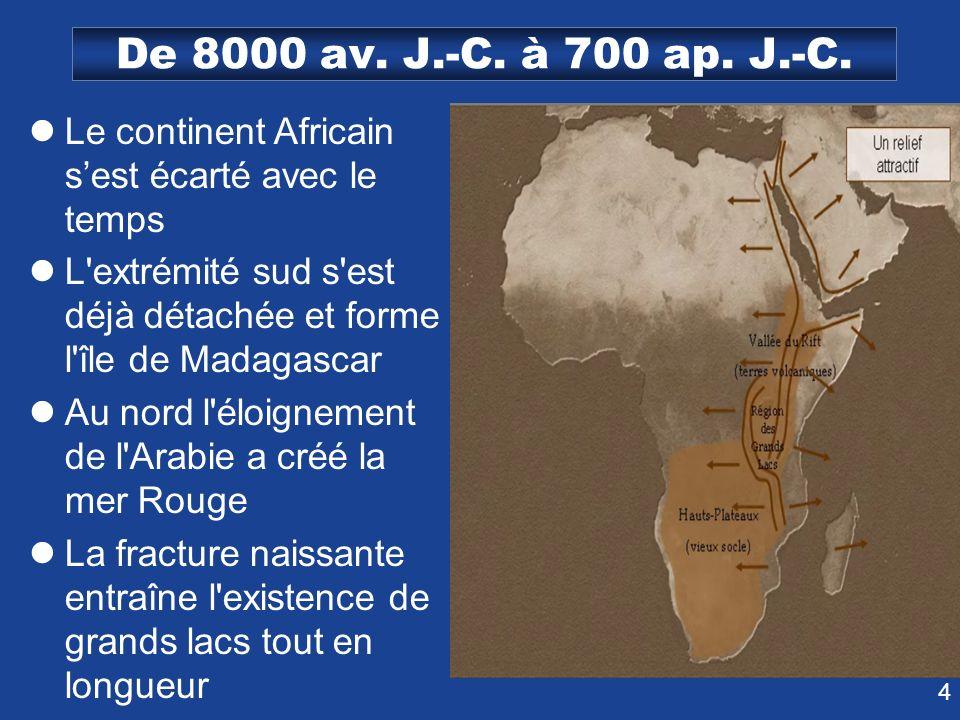 4 De 8000 av. J.-C. à 700 ap. J.-C. Le continent Africain sest écarté avec le temps L'extrémité sud s'est déjà détachée et forme l'île de Madagascar A