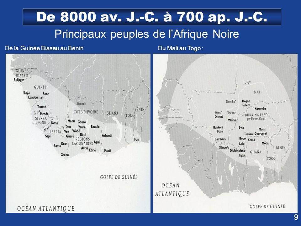 9 De 8000 av. J.-C. à 700 ap. J.-C. Principaux peuples de lAfrique Noire De la Guinée Bissau au Bénin Du Mali au Togo :