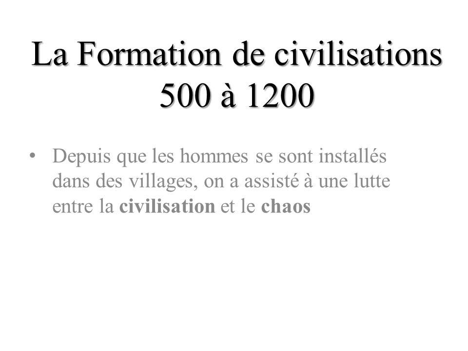 La Formation de civilisations 500 à 1200 Depuis que les hommes se sont installés dans des villages, on a assisté à une lutte entre la civilisation et
