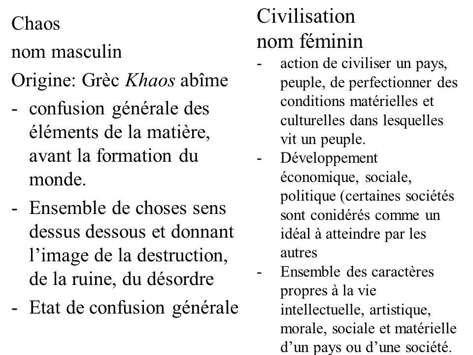 Chaos nom masculin Origine: Grèc Khaos abîme -confusion générale des éléments de la matière, avant la formation du monde. -Ensemble de choses sens des