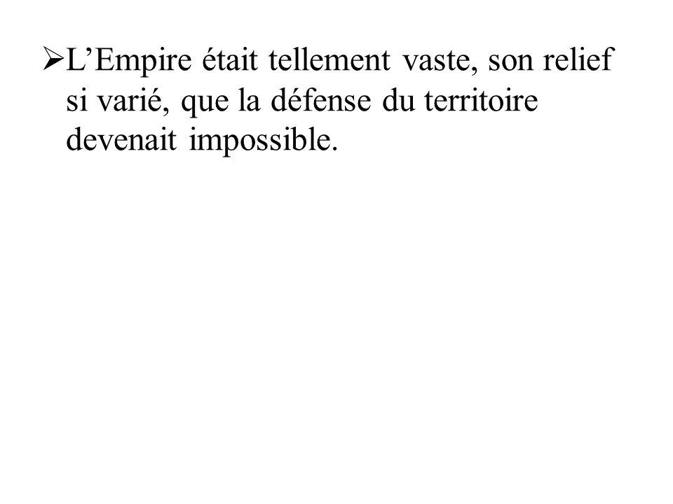 LEmpire était tellement vaste, son relief si varié, que la défense du territoire devenait impossible.