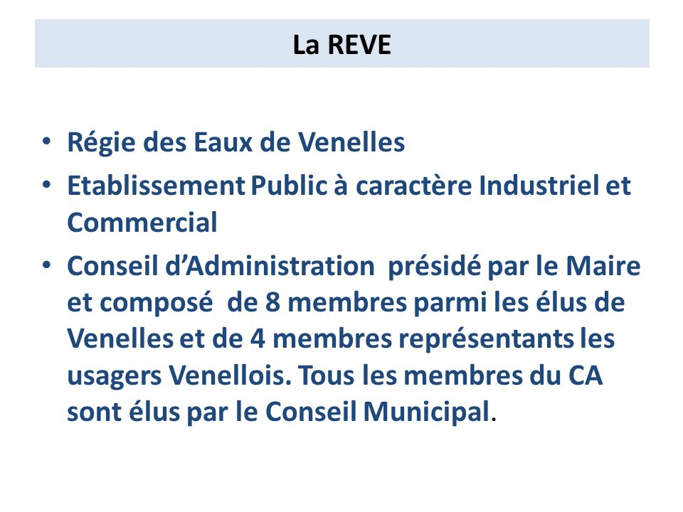 La REVE Régie des Eaux de Venelles Etablissement Public à caractère Industriel et Commercial Conseil dAdministration présidé par le Maire et composé de 8 membres parmi les élus de Venelles et de 4 membres représentants les usagers Venellois.