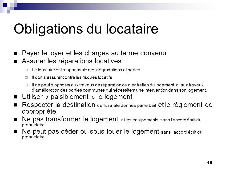 16 Obligations du locataire Payer le loyer et les charges au terme convenu Assurer les réparations locatives Le locataire est responsable des dégradat