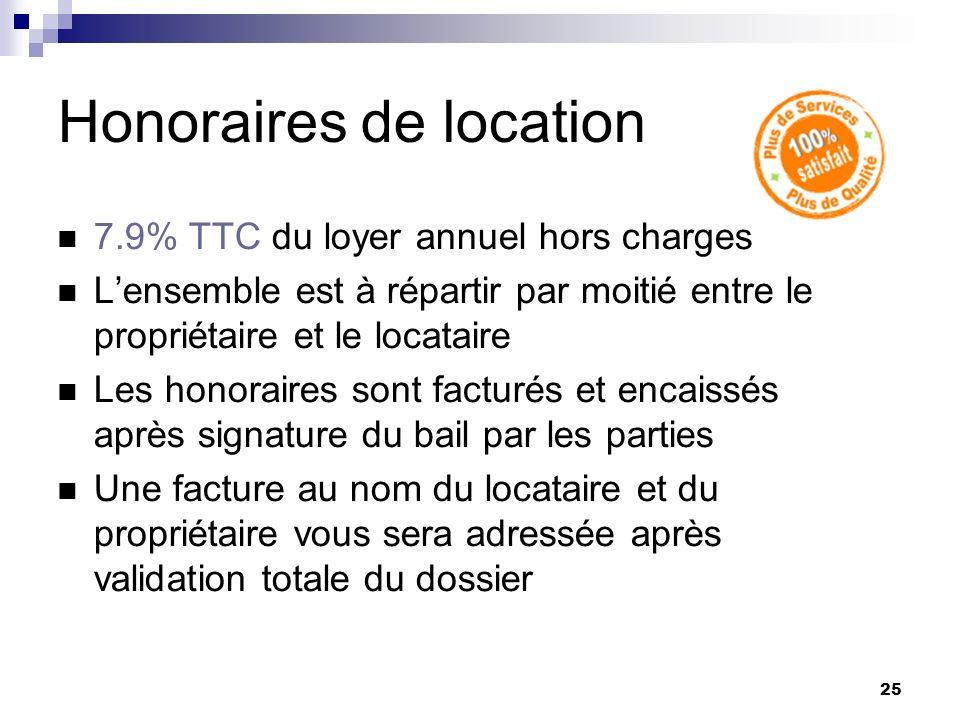 25 Honoraires de location 7.9% TTC du loyer annuel hors charges Lensemble est à répartir par moitié entre le propriétaire et le locataire Les honorair