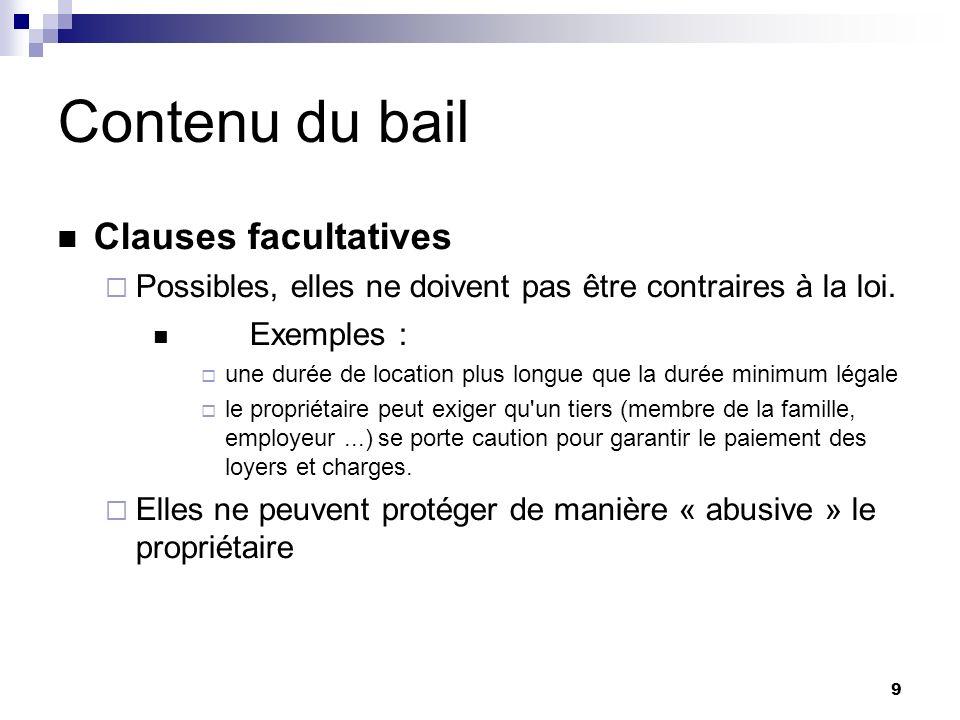 9 Contenu du bail Clauses facultatives Possibles, elles ne doivent pas être contraires à la loi. Exemples : une durée de location plus longue que la d
