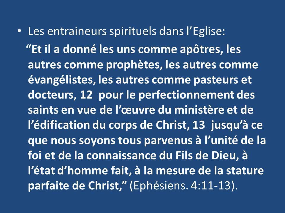 Les entraineurs spirituels dans lEglise: Et il a donné les uns comme apôtres, les autres comme prophètes, les autres comme évangélistes, les autres comme pasteurs et docteurs, 12 pour le perfectionnement des saints en vue de lœuvre du ministère et de lédification du corps de Christ, 13 jusquà ce que nous soyons tous parvenus à lunité de la foi et de la connaissance du Fils de Dieu, à létat dhomme fait, à la mesure de la stature parfaite de Christ, (Ephésiens.