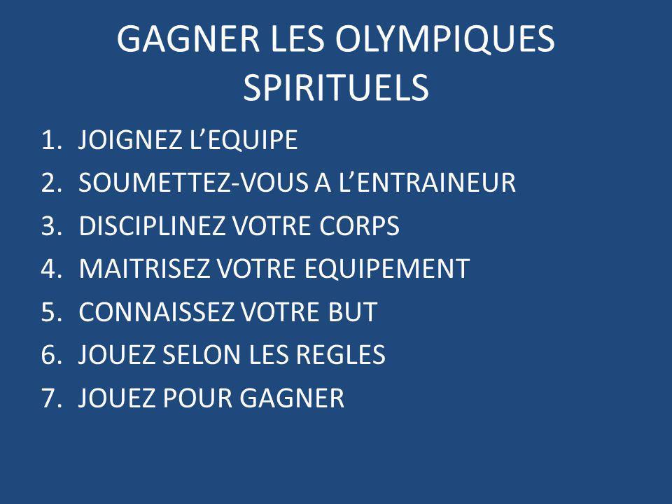 GAGNER LES OLYMPIQUES SPIRITUELS 1.JOIGNEZ LEQUIPE 2.SOUMETTEZ-VOUS A LENTRAINEUR 3.DISCIPLINEZ VOTRE CORPS 4.MAITRISEZ VOTRE EQUIPEMENT 5.CONNAISSEZ VOTRE BUT 6.JOUEZ SELON LES REGLES 7.JOUEZ POUR GAGNER