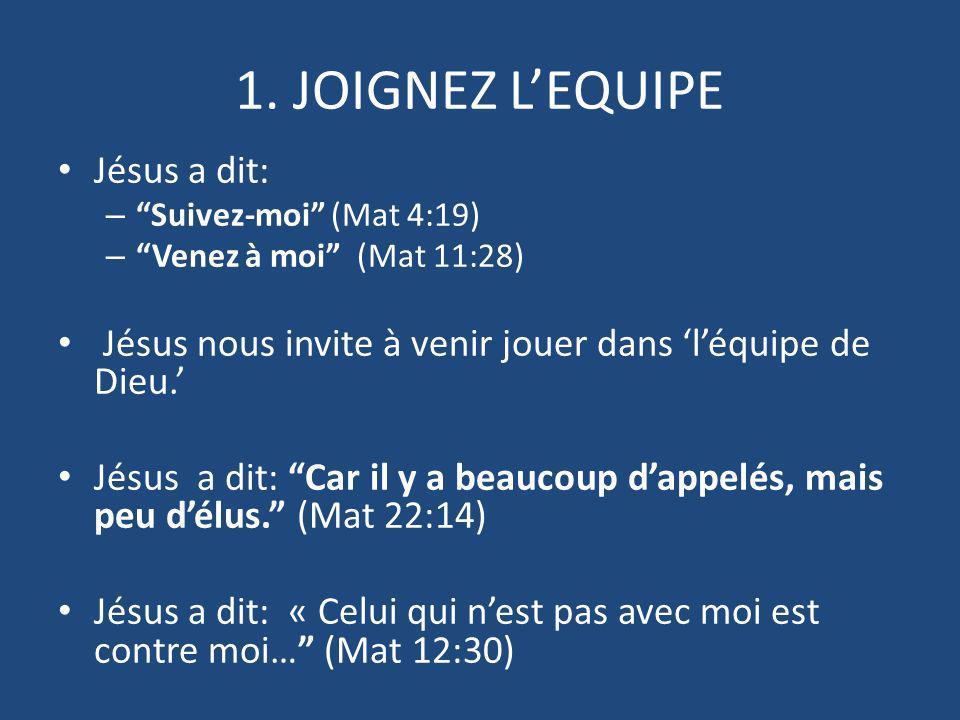 1. JOIGNEZ LEQUIPE Jésus a dit: – Suivez-moi (Mat 4:19) – Venez à moi (Mat 11:28) Jésus nous invite à venir jouer dans léquipe de Dieu. Jésus a dit: C
