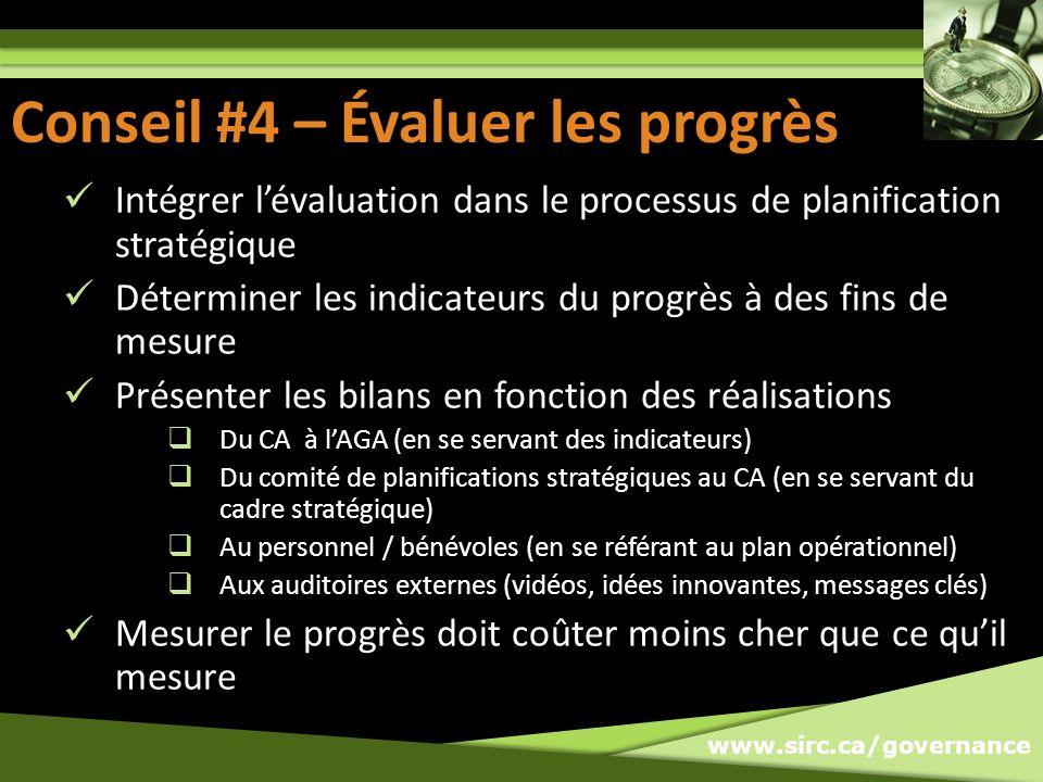 www.sirc.ca/governance Conseil #4 – Évaluer les progrès Intégrer lévaluation dans le processus de planification stratégique Déterminer les indicateurs