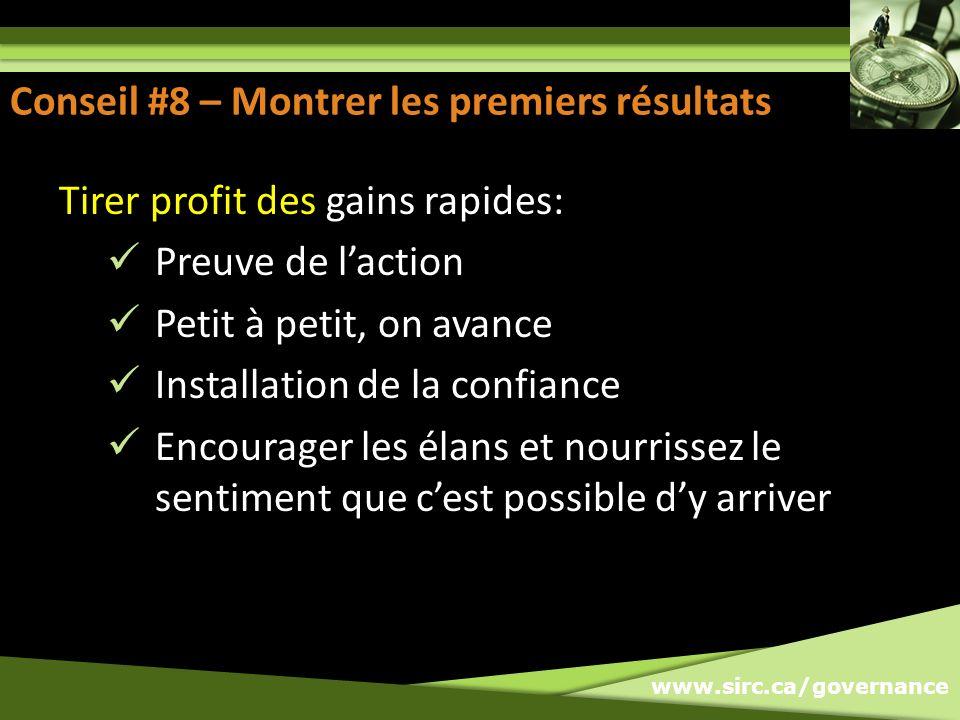 www.sirc.ca/governance Conseil #8 – Montrer les premiers résultats Tirer profit des gains rapides: Preuve de laction Petit à petit, on avance Installa