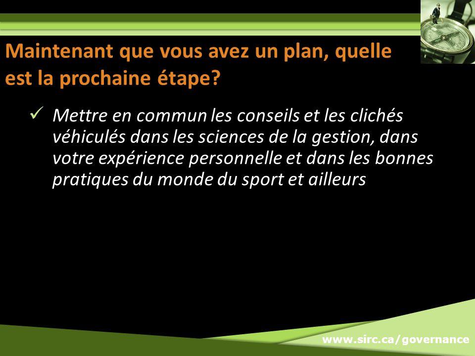 www.sirc.ca/governance Maintenant que vous avez un plan, quelle est la prochaine étape? Mettre en commun les conseils et les clichés véhiculés dans le