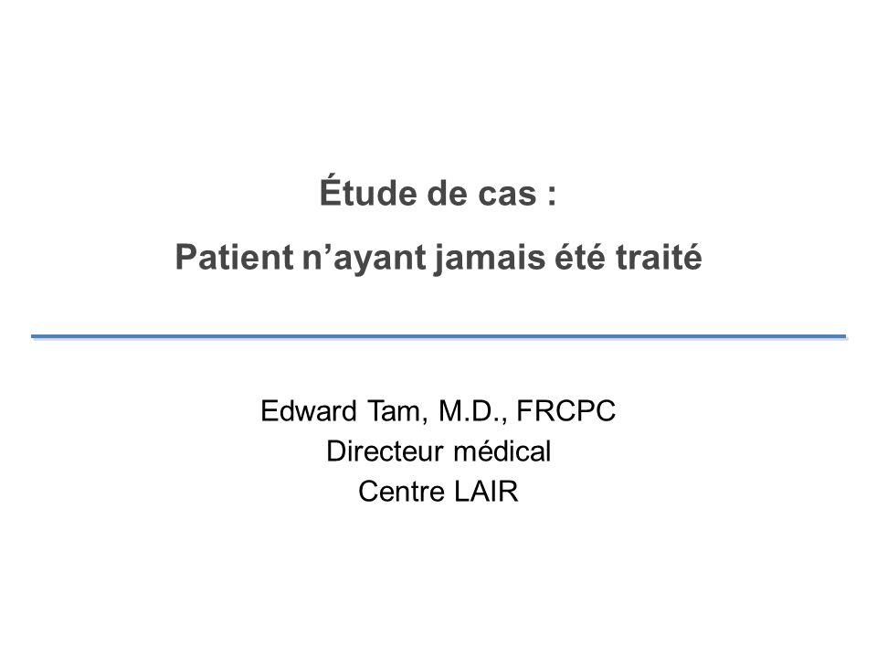 Étude de cas : Patient nayant jamais été traité Edward Tam, M.D., FRCPC Directeur médical Centre LAIR