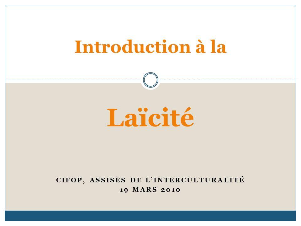 CIFOP, ASSISES DE LINTERCULTURALITÉ 19 MARS 2010 Introduction à la Laïcité