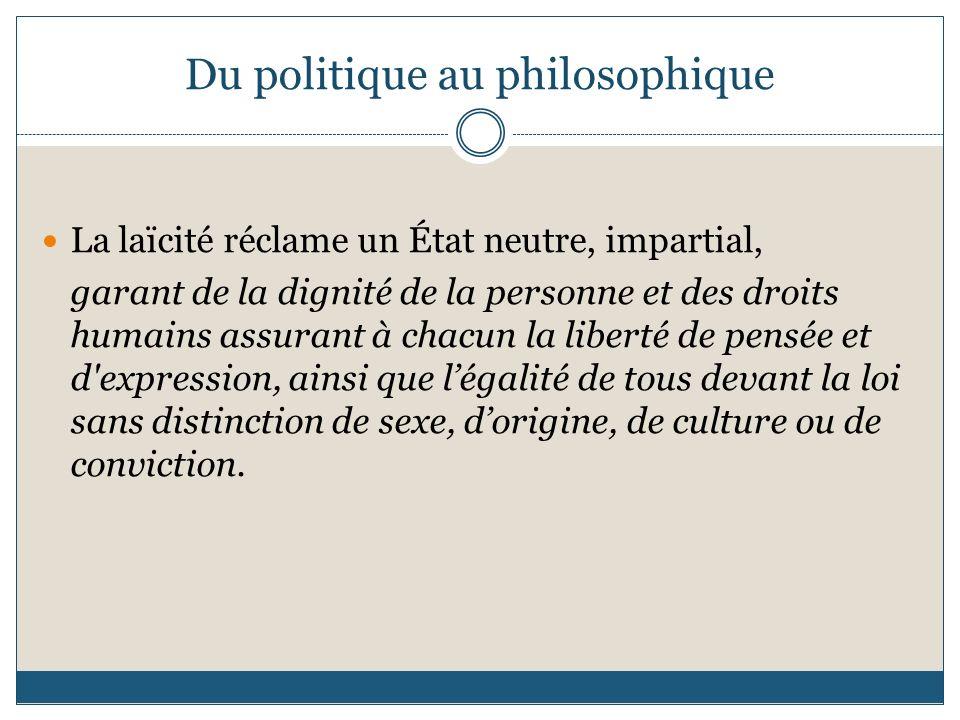 Du politique au philosophique La laïcité réclame un État neutre, impartial, garant de la dignité de la personne et des droits humains assurant à chacu