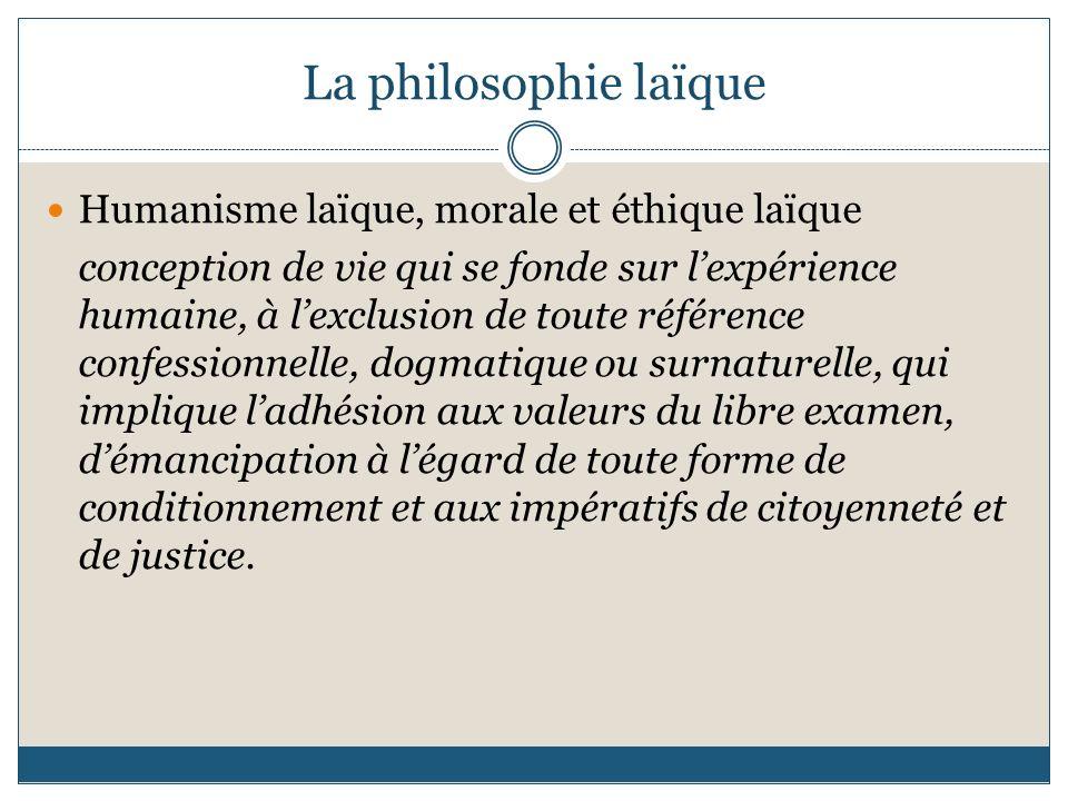 La philosophie laïque Humanisme laïque, morale et éthique laïque conception de vie qui se fonde sur lexpérience humaine, à lexclusion de toute référen