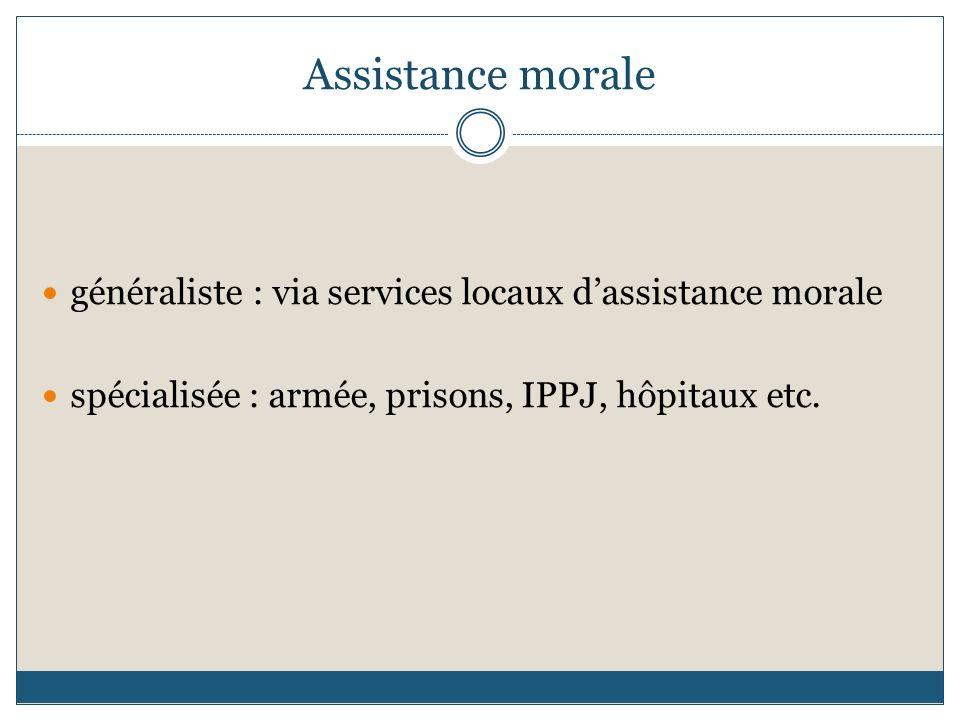 Assistance morale généraliste : via services locaux dassistance morale spécialisée : armée, prisons, IPPJ, hôpitaux etc.