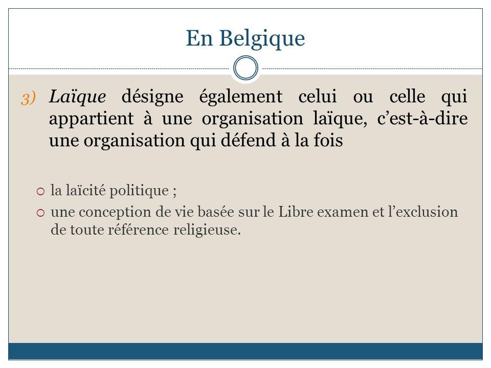 En Belgique 3) Laïque désigne également celui ou celle qui appartient à une organisation laïque, cest-à-dire une organisation qui défend à la fois la