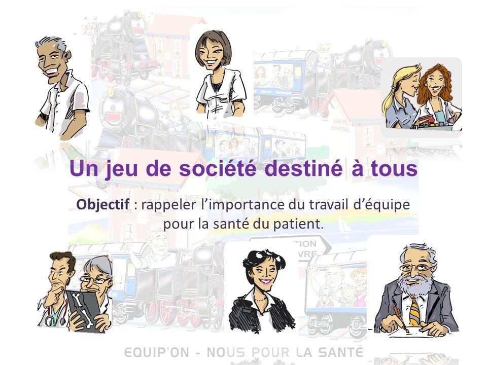 Un jeu de société destiné à tous Objectif : rappeler limportance du travail déquipe pour la santé du patient.