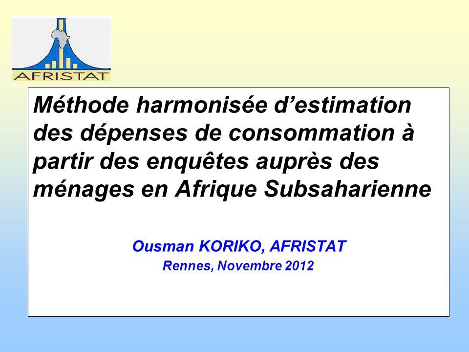 Méthode harmonisée destimation des dépenses de consommation à partir des enquêtes auprès des ménages en Afrique Subsaharienne Ousman KORIKO, AFRISTAT Rennes, Novembre 2012