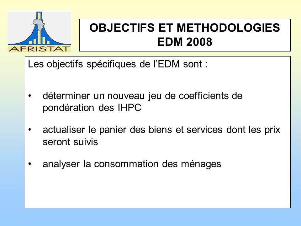 OBJECTIFS ET METHODOLOGIES EDM 2008 Les objectifs spécifiques de lEDM sont : déterminer un nouveau jeu de coefficients de pondération des IHPC actualiser le panier des biens et services dont les prix seront suivis analyser la consommation des ménages