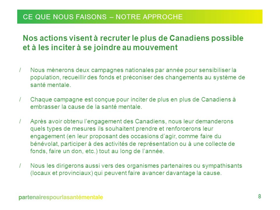 CMHA National Conference on Mental Health 14 -16 / 09 / 2011 CE QUE NOUS FAISONS – NOTRE APPROCHE Nos actions visent à recruter le plus de Canadiens p