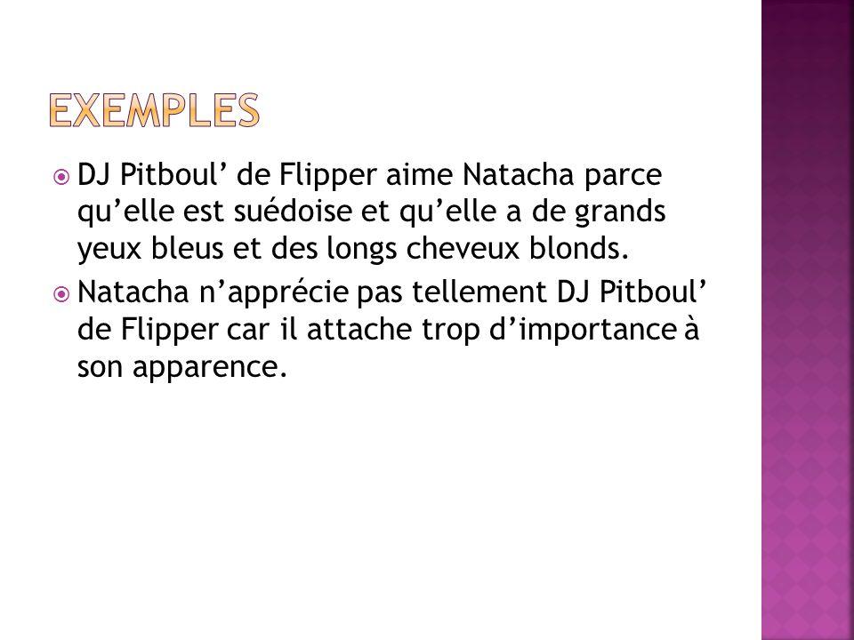 DJ Pitboul de Flipper aime Natacha parce quelle est suédoise et quelle a de grands yeux bleus et des longs cheveux blonds. Natacha napprécie pas telle