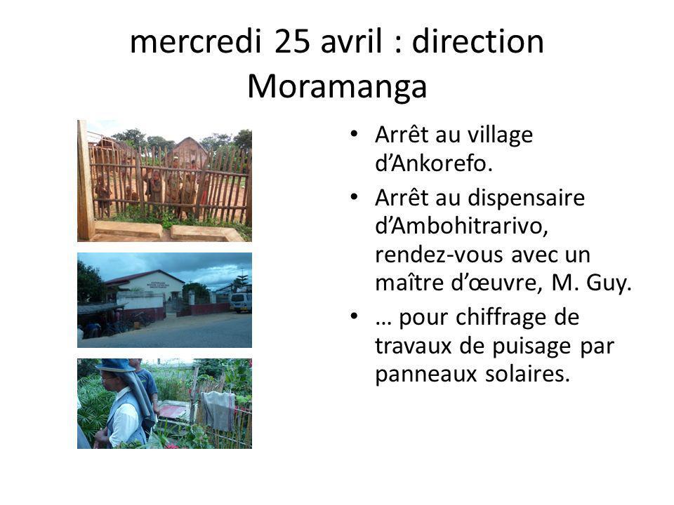 mercredi 25 avril : direction Moramanga Arrêt au village dAnkorefo. Arrêt au dispensaire dAmbohitrarivo, rendez-vous avec un maître dœuvre, M. Guy. …