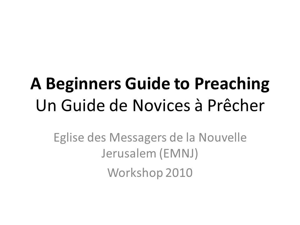 A Beginners Guide to Preaching Un Guide de Novices à Prêcher Eglise des Messagers de la Nouvelle Jerusalem (EMNJ) Workshop 2010