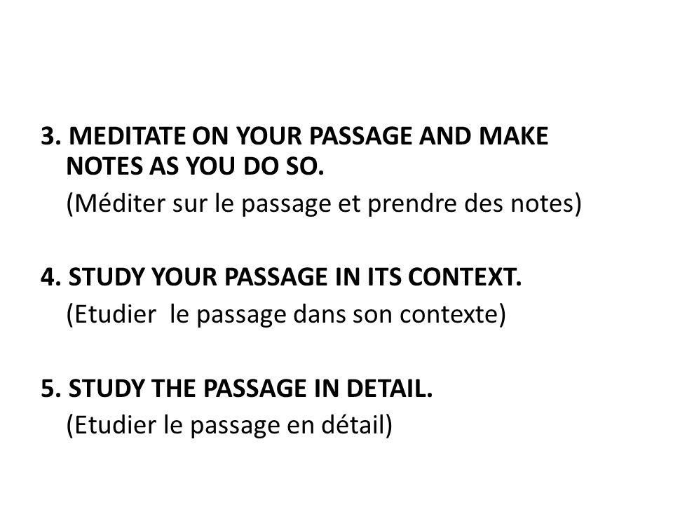 3. MEDITATE ON YOUR PASSAGE AND MAKE NOTES AS YOU DO SO. (Méditer sur le passage et prendre des notes) 4. STUDY YOUR PASSAGE IN ITS CONTEXT. (Etudier