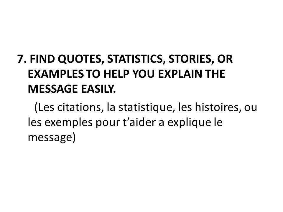 7. FIND QUOTES, STATISTICS, STORIES, OR EXAMPLES TO HELP YOU EXPLAIN THE MESSAGE EASILY. (Les citations, la statistique, les histoires, ou les exemple