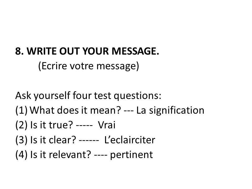 8. WRITE OUT YOUR MESSAGE. (Ecrire votre message) Ask yourself four test questions: (1)What does it mean? --- La signification (2) Is it true? ----- V