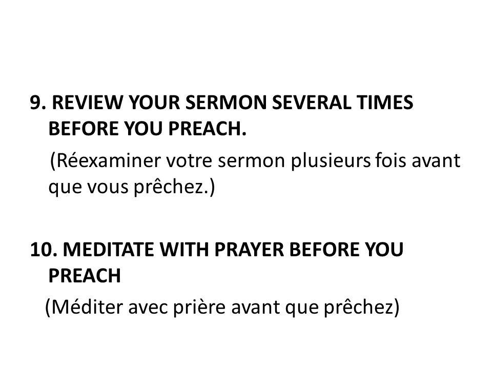 9. REVIEW YOUR SERMON SEVERAL TIMES BEFORE YOU PREACH. (Réexaminer votre sermon plusieurs fois avant que vous prêchez.) 10. MEDITATE WITH PRAYER BEFOR