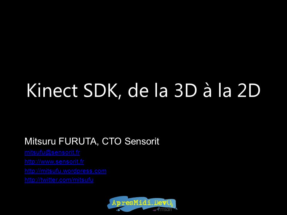 Kinect SDK, de la 3D à la 2D Mitsuru FURUTA, CTO Sensorit mitsufu@sensorit.fr http://www.sensorit.fr http://mitsufu.wordpress.com http://twitter.com/mitsufu
