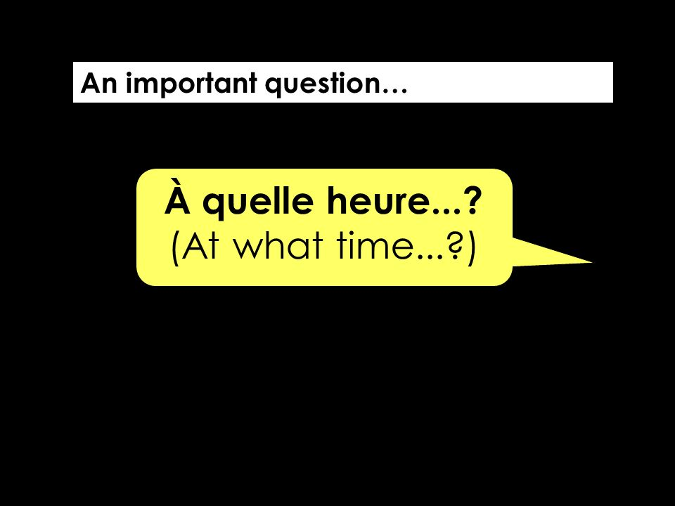 À quelle heure...? (At what time...?) An important question…