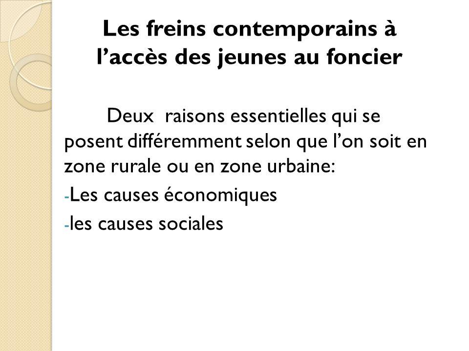 Les freins contemporains à laccès des jeunes au foncier Deux raisons essentielles qui se posent différemment selon que lon soit en zone rurale ou en zone urbaine: - Les causes économiques - les causes sociales