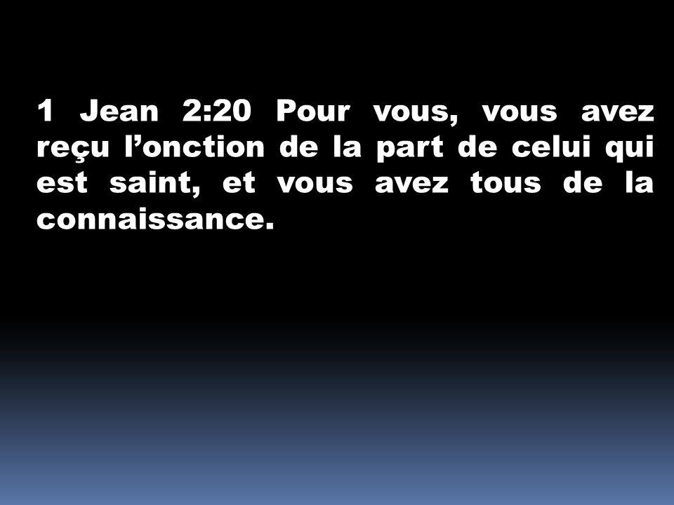 1 Jean 2:20 Pour vous, vous avez reçu lonction de la part de celui qui est saint, et vous avez tous de la connaissance.