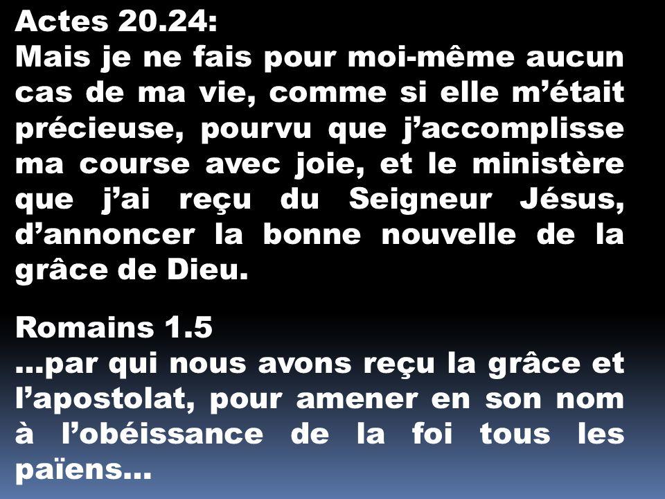Actes 20.24: Mais je ne fais pour moi-même aucun cas de ma vie, comme si elle métait précieuse, pourvu que jaccomplisse ma course avec joie, et le ministère que jai reçu du Seigneur Jésus, dannoncer la bonne nouvelle de la grâce de Dieu.