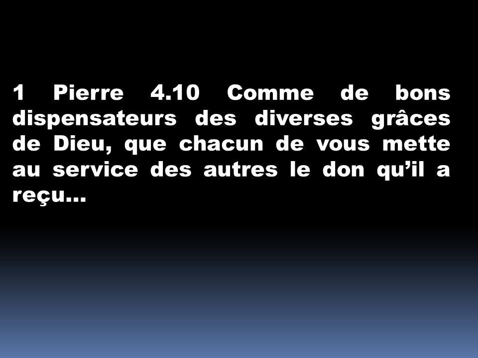 1 Pierre 4.10 Comme de bons dispensateurs des diverses grâces de Dieu, que chacun de vous mette au service des autres le don quil a reçu…