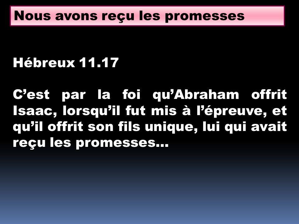 Nous avons reçu les promesses Hébreux 11.17 Cest par la foi quAbraham offrit Isaac, lorsquil fut mis à lépreuve, et quil offrit son fils unique, lui qui avait reçu les promesses…