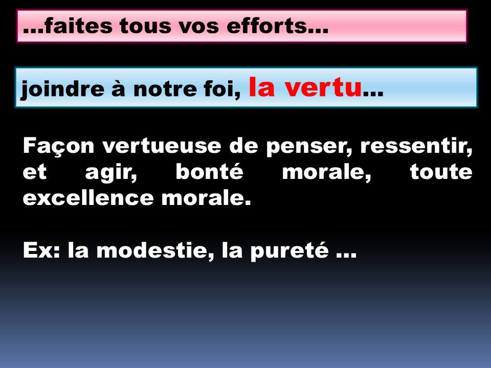 …faites tous vos efforts… joindre à notre foi, la vertu … Façon vertueuse de penser, ressentir, et agir, bonté morale, toute excellence morale.