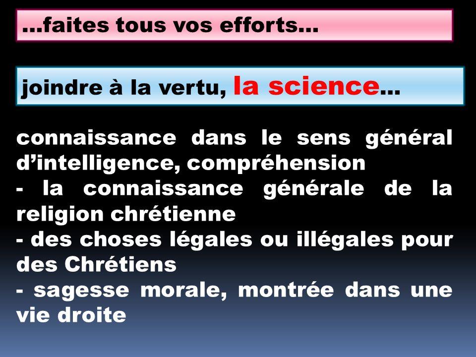 …faites tous vos efforts… joindre à la vertu, la science … connaissance dans le sens général dintelligence, compréhension - la connaissance générale de la religion chrétienne - des choses légales ou illégales pour des Chrétiens - sagesse morale, montrée dans une vie droite