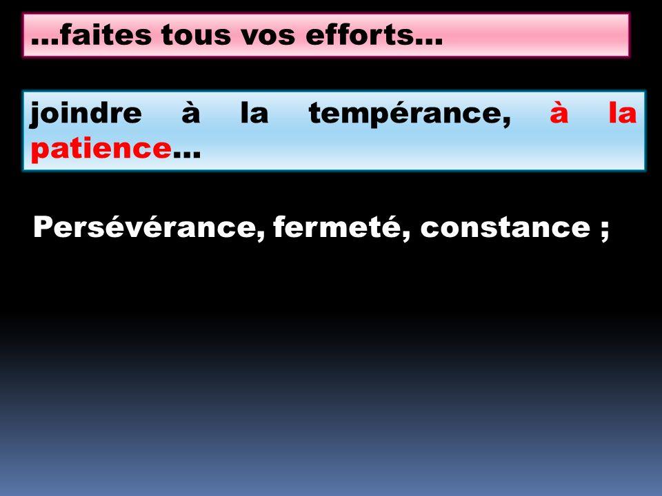…faites tous vos efforts… joindre à la tempérance, à la patience… Persévérance, fermeté, constance ;