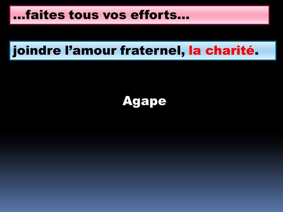 …faites tous vos efforts… joindre lamour fraternel, la charité. Agape