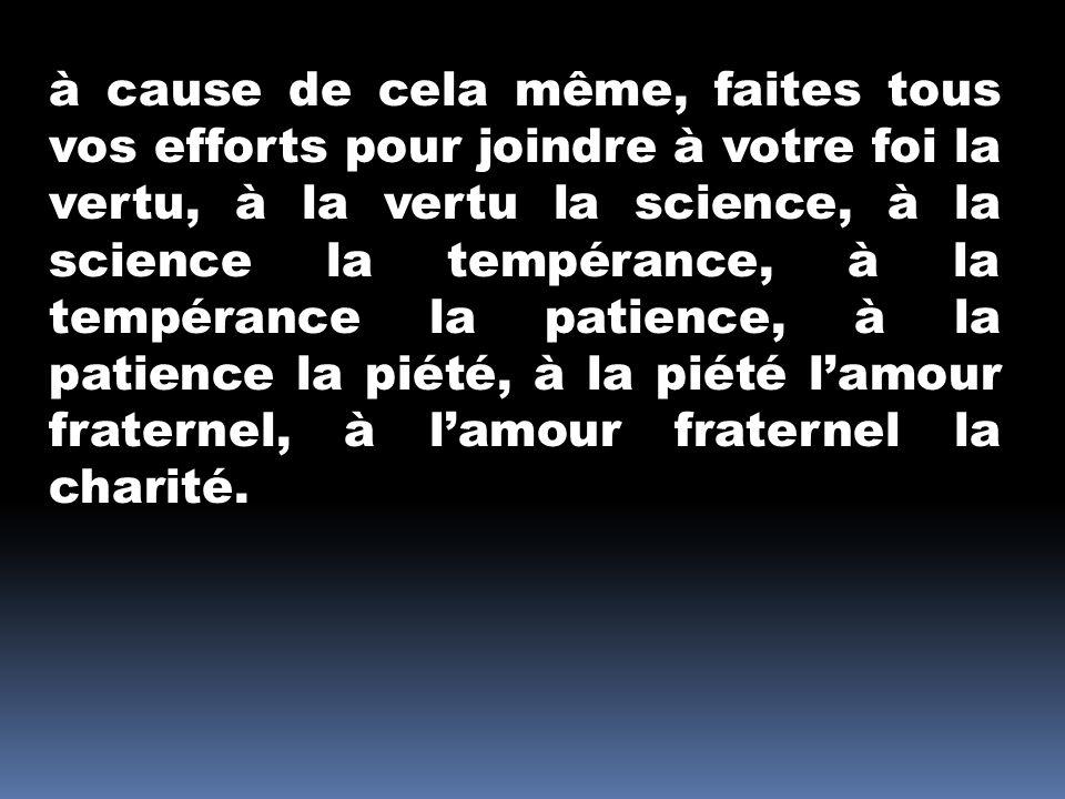 à cause de cela même, faites tous vos efforts pour joindre à votre foi la vertu, à la vertu la science, à la science la tempérance, à la tempérance la patience, à la patience la piété, à la piété lamour fraternel, à lamour fraternel la charité.