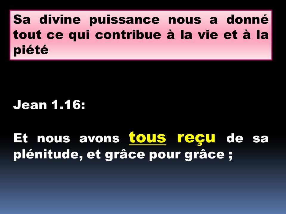 Sa divine puissance nous a donné tout ce qui contribue à la vie et à la piété Jean 1.16: Et nous avons tous reçu de sa plénitude, et grâce pour grâce ;
