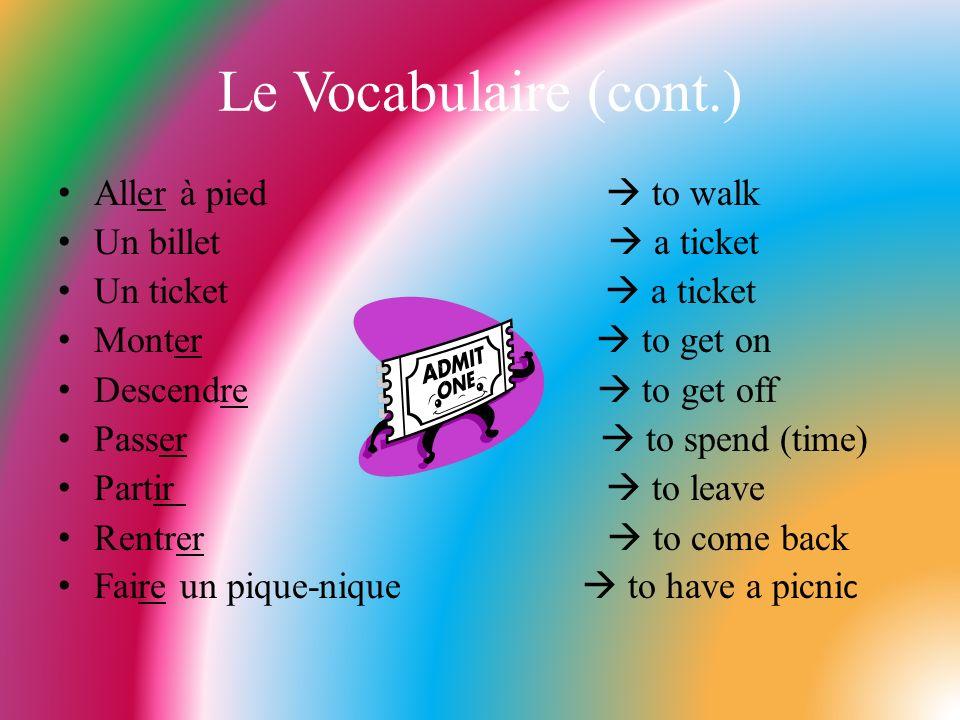Le Vocabulaire (cont.) Aller à pied to walk Un billet a ticket Un ticket a ticket Monter to get on Descendre to get off Passer to spend (time) Partir
