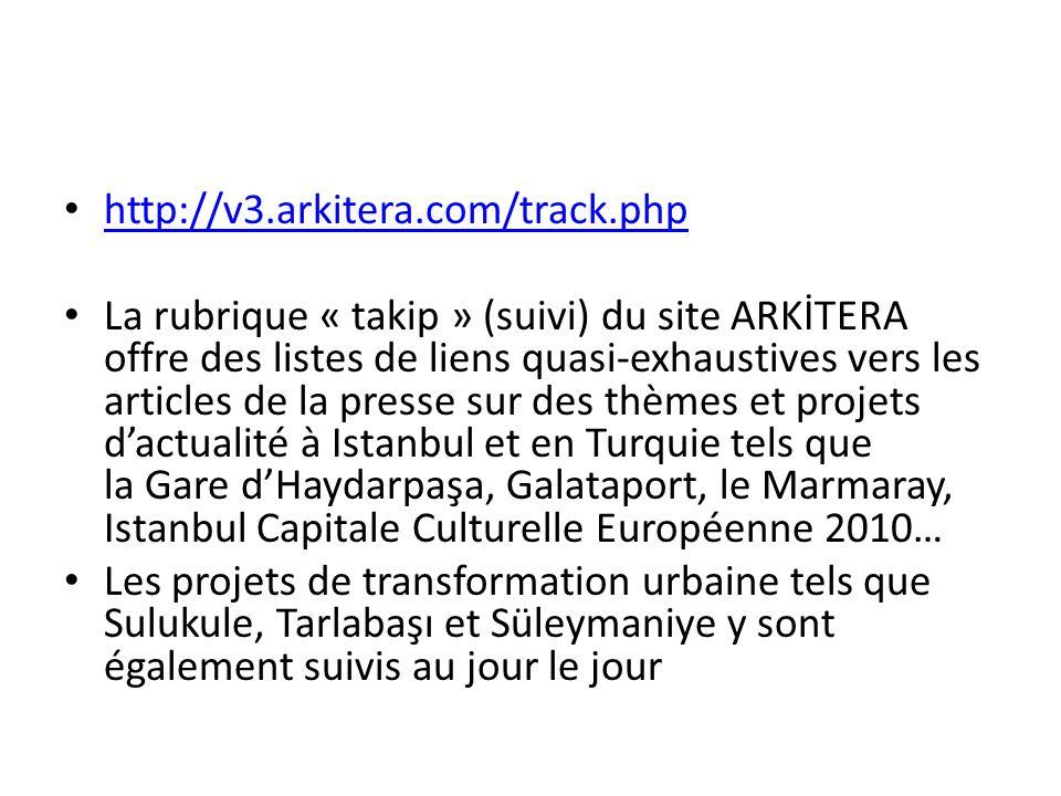 http://v3.arkitera.com/track.php La rubrique « takip » (suivi) du site ARKİTERA offre des listes de liens quasi-exhaustives vers les articles de la presse sur des thèmes et projets dactualité à Istanbul et en Turquie tels que la Gare dHaydarpaşa, Galataport, le Marmaray, Istanbul Capitale Culturelle Européenne 2010… Les projets de transformation urbaine tels que Sulukule, Tarlabaşı et Süleymaniye y sont également suivis au jour le jour