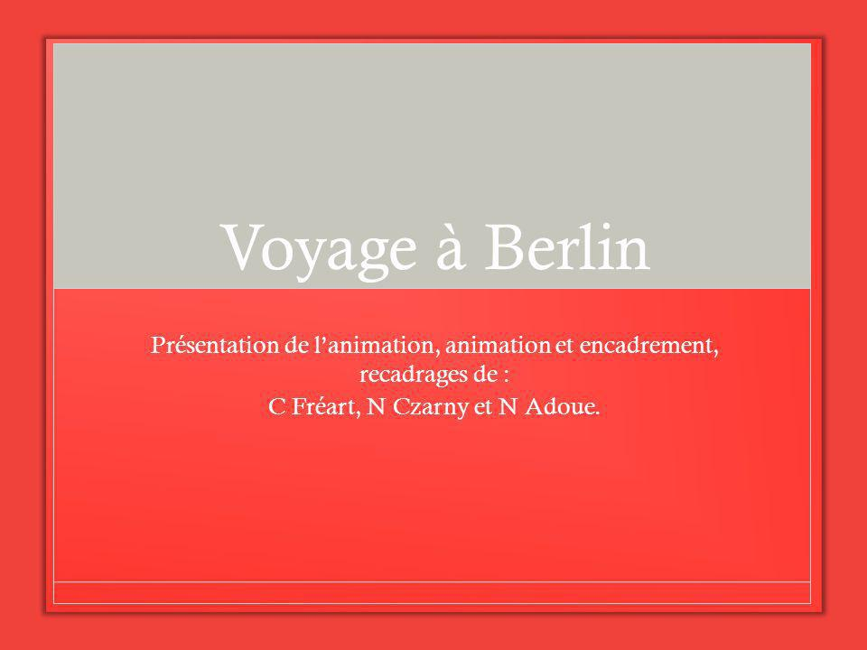 Voyage à Berlin Présentation de lanimation, animation et encadrement, recadrages de : C Fréart, N Czarny et N Adoue.